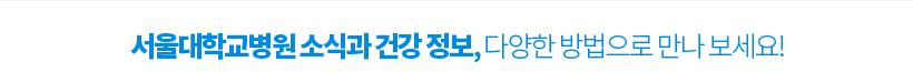 서울대학교병원 소식과 건강정보, 다양한 방법으로 만나 보세요!